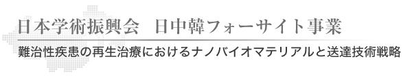 日本学術振興会 日中韓フォーサイト事業 難治性疾患の再生治療におけるナノバイオマテリアルと送達技術戦略